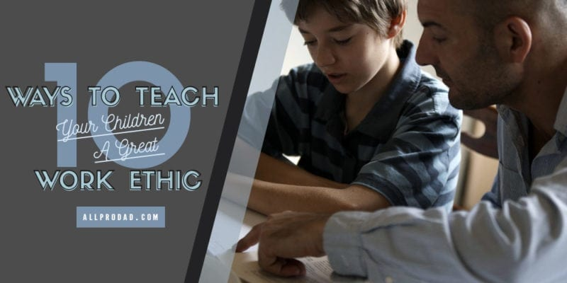 10 ways to teach your children a great work ethic all pro dad