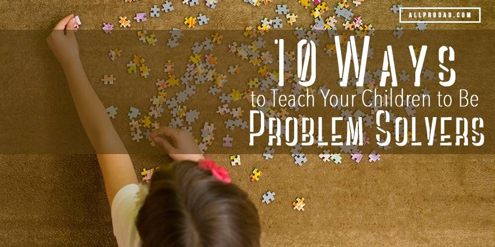 10 Ways To Teach Your Children To Be Problem Solvers All