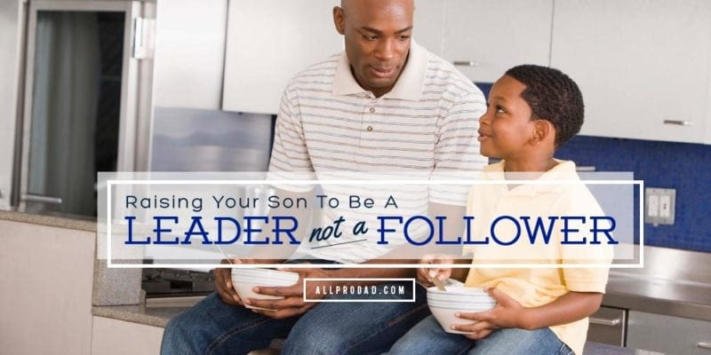Raising Your Son To Be A Leader Not A Follower All Pro Dad